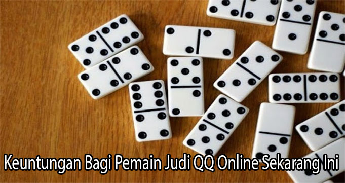 Keuntungan Bagi Pemain Judi QQ Online Sekarang Ini